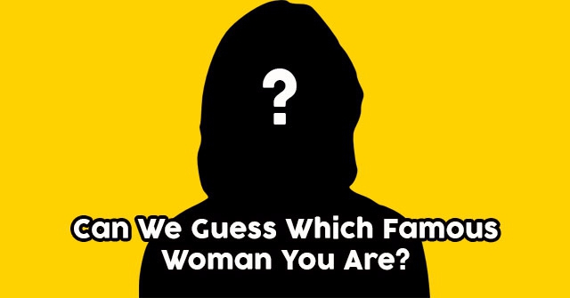 Can We Guess Which Famous Woman You Are?