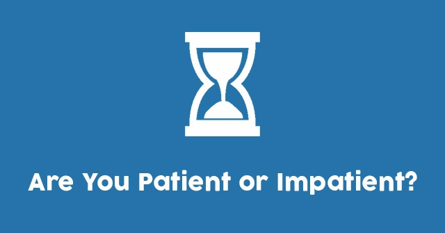 It Is A Virtue: Do You Have It? Are You Patient or Impatient?