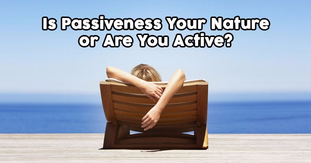 Is Passiveness Your Nature or Are You Active?