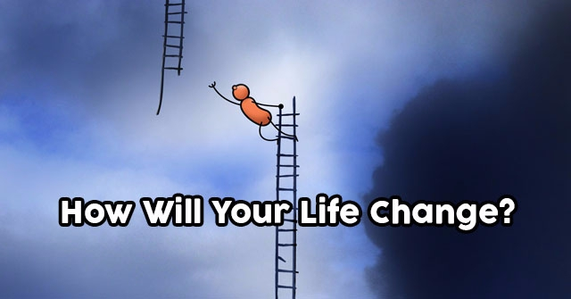 How Will Your Life Change?