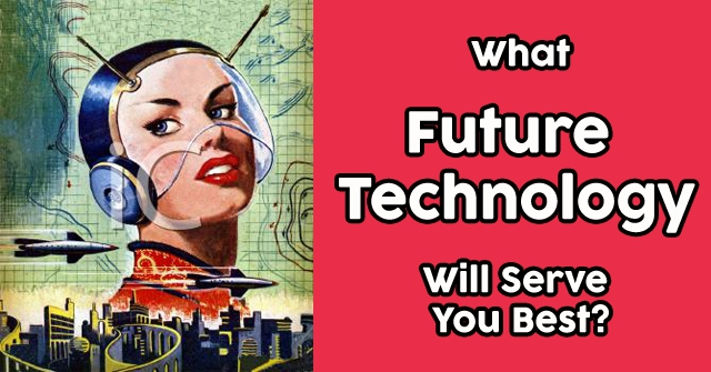 What Future Technology Will Serve You Best?