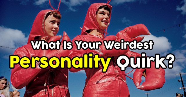 What Is Your Weirdest Personality Quirk?