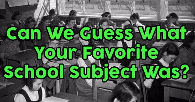 Can We Guess What Your Favorite School Subject Was?