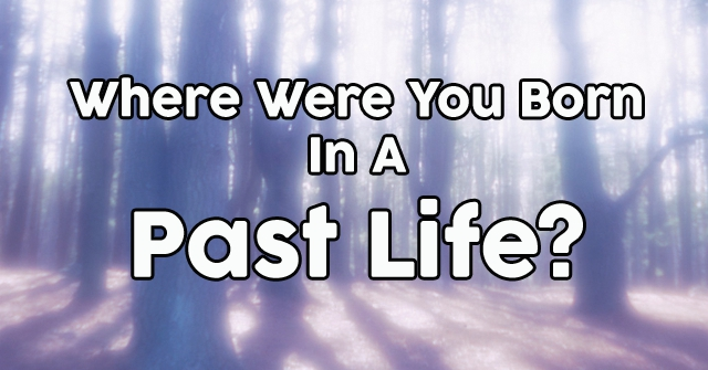 Where Were You Born In A Past Life?