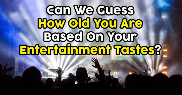 Can We Guess How Old You Are Based On Your Entertainment Tastes?