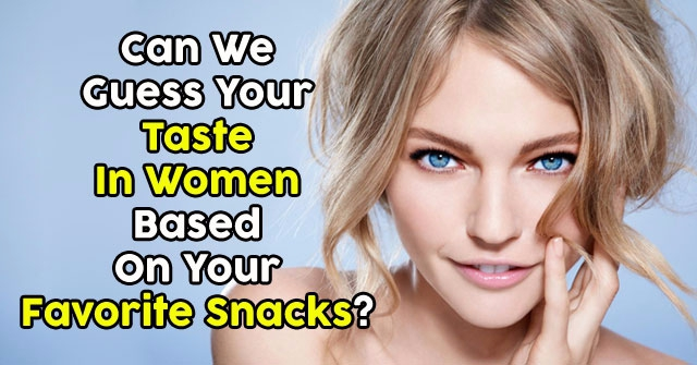 Can We Guess Your Taste In Women Based On Your Favorite Snacks?