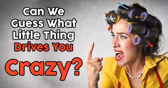 Can We Guess What Little Thing Drives You Crazy?