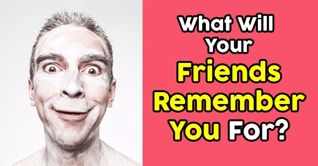 What Will Your Friends Remember You For?
