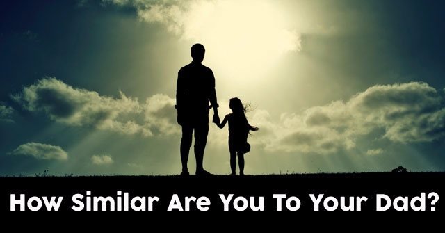 How Similar Are You To Your Dad?
