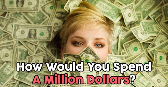 How Would You Spend A Million Dollars?