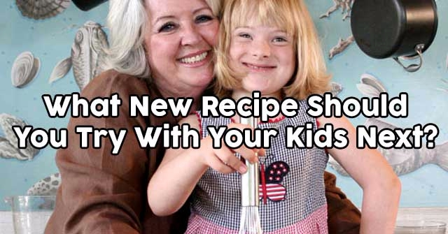 What New Recipe Should You Try With Your Kids Next?