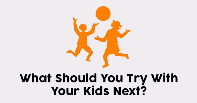 What Should You Try With Your Kids Next?