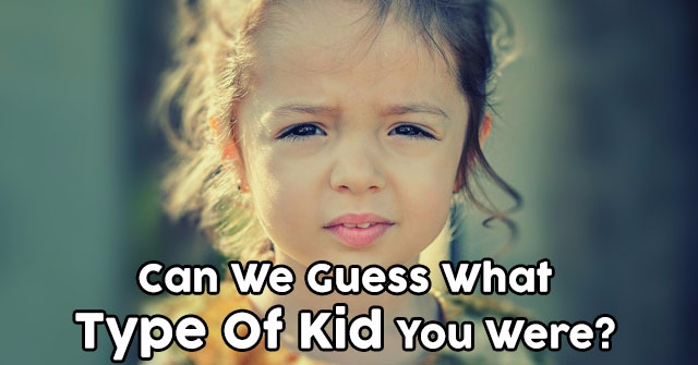 Can We Guess What Type Of Kid You Were?