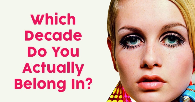 Which Decade Do You Actually Belong In?