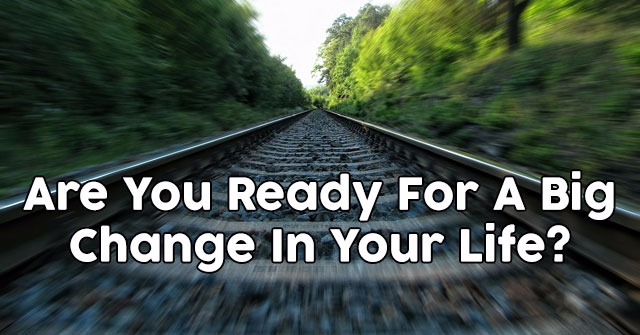 Are You Ready For A Big Change In Your Life?