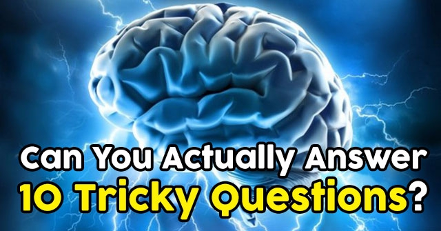 Can You Actually Answer 10 Tricky Questions?
