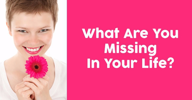What Are You Missing In Your Life?