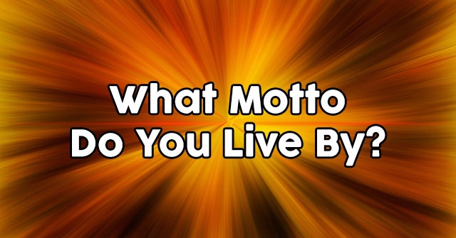 What Motto Do You Live By?