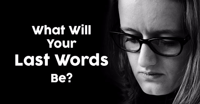 What Will Your Last Words Be?