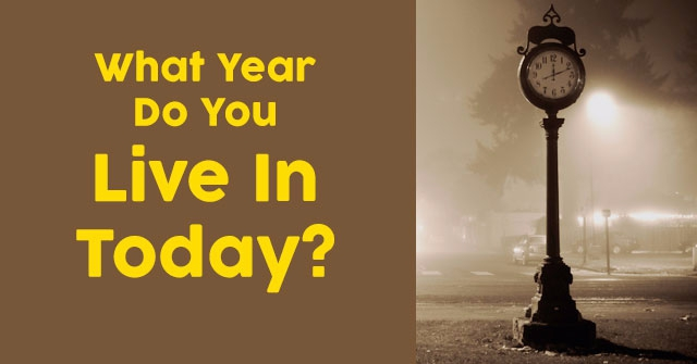 What Year Do You Live In Today?