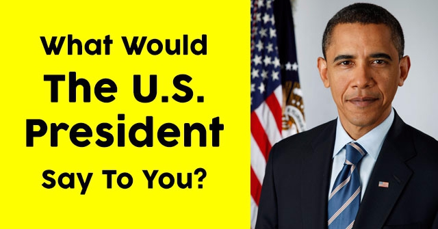 What Would The U.S. President Say To You?