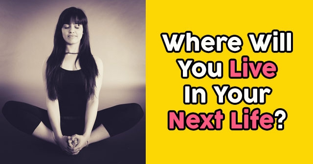 Where Will You Live In Your Next Life?