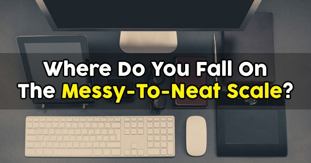 Where Do You Fall On The Messy-To-Neat Scale?