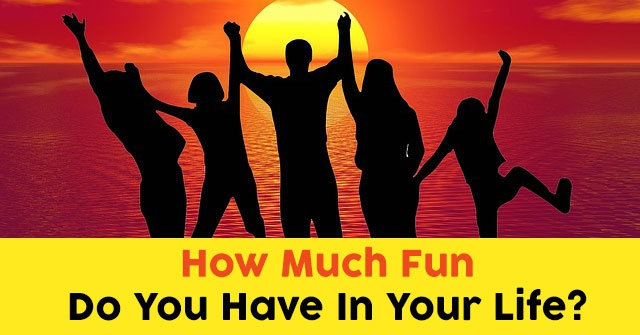 How Much Fun Do You Have In Your Life?