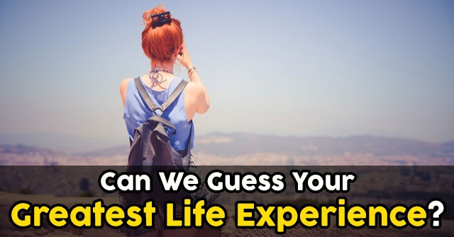 Can We Guess Your Greatest Life Experience?