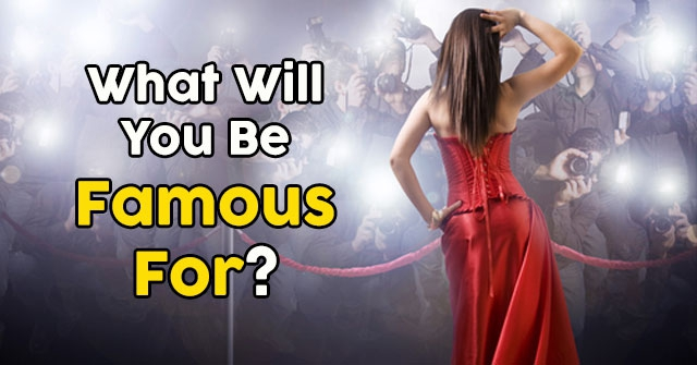 What Will You Be Famous For?
