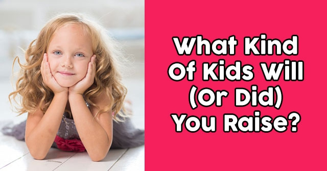 What Kind Of Kids Will (Or Did) You Raise?