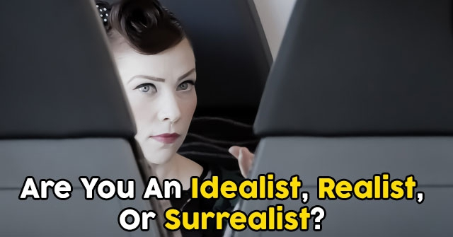 Are You An Idealist, Realist, Or Surrealist?
