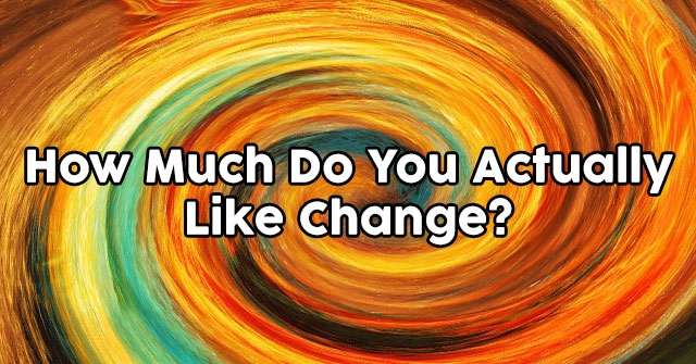 How Much Do You Actually Like Change?