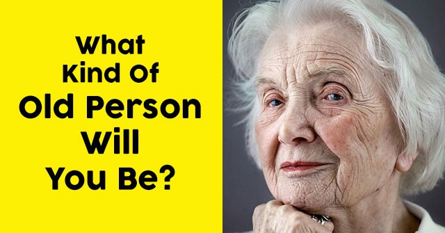 What Kind Of Old Person Will You Be?