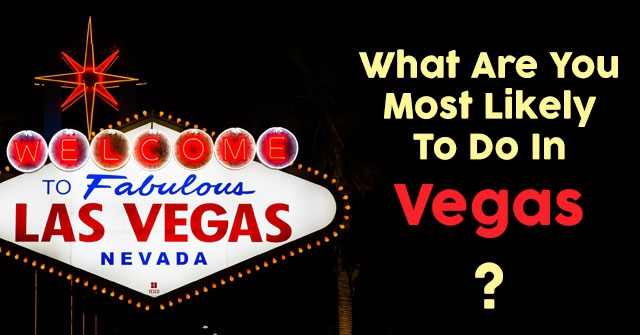 What Are You Most Likely To Do In Vegas?