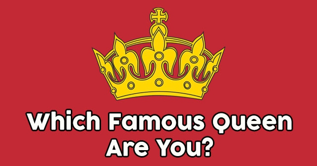 Which Famous Queen Are You?