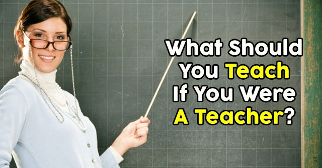 What Should You Teach If You Were A Teacher?