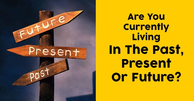 Are You Currently Living In The Past, Present Or Future?