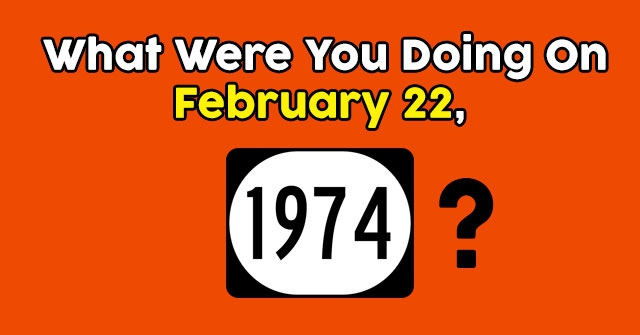 What Were You Doing On February 22, 1974?