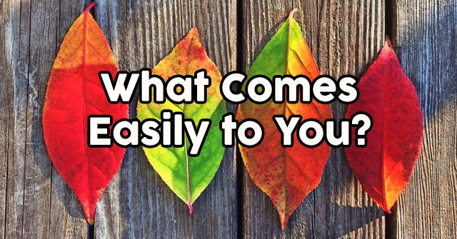 What Comes Easily to You?
