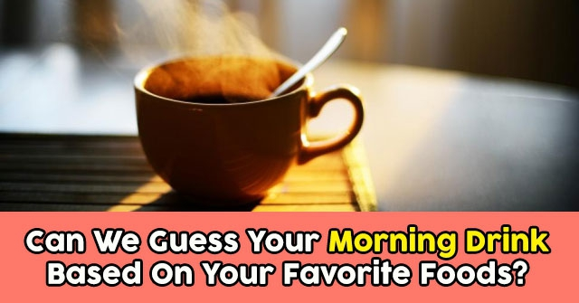 Can We Guess Your Morning Drink Based On Your Favorite Foods?