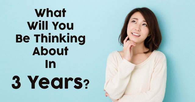 What Will You Be Thinking About In 3 Years?