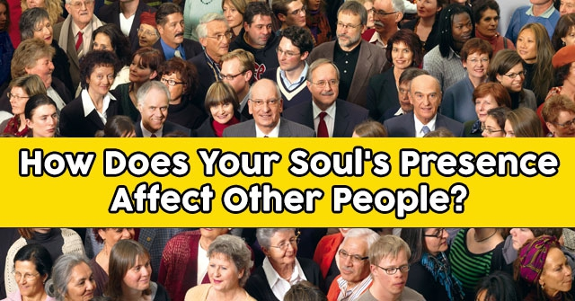 How Does Your Soul's Presence Affect Other People?