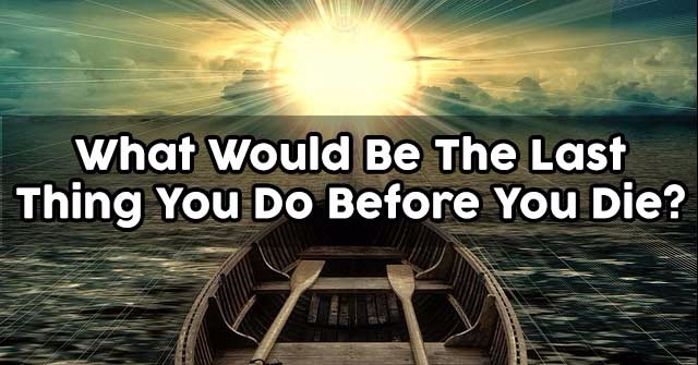 What Would Be The Last Thing You Do Before You Die?