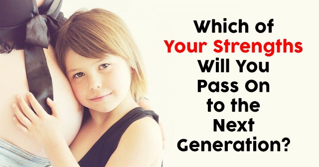 Which of Your Strengths Will You Pass On to the Next Generation?