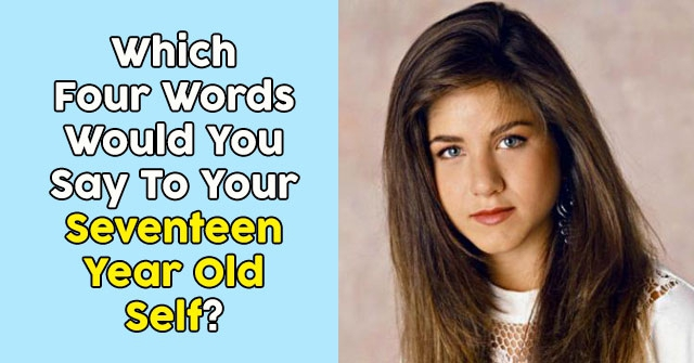 Which Four Words Would You Say To Your Seventeen Year Old Self?