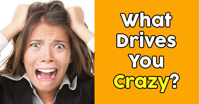 What Drives You Crazy?