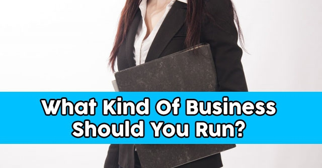 What Kind Of Business Should You Run?