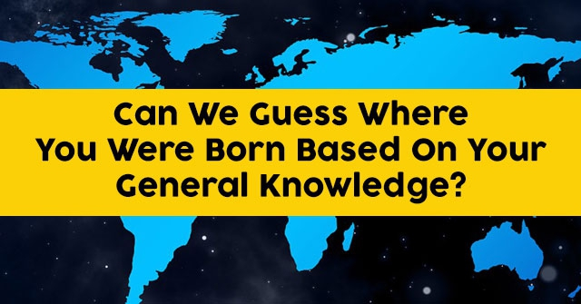 Can We Guess Where You Were Born Based On Your General Knowledge?