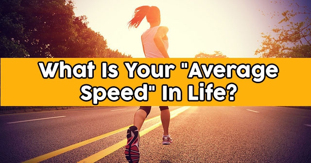 "What Is Your ""Average Speed"" In Life?"